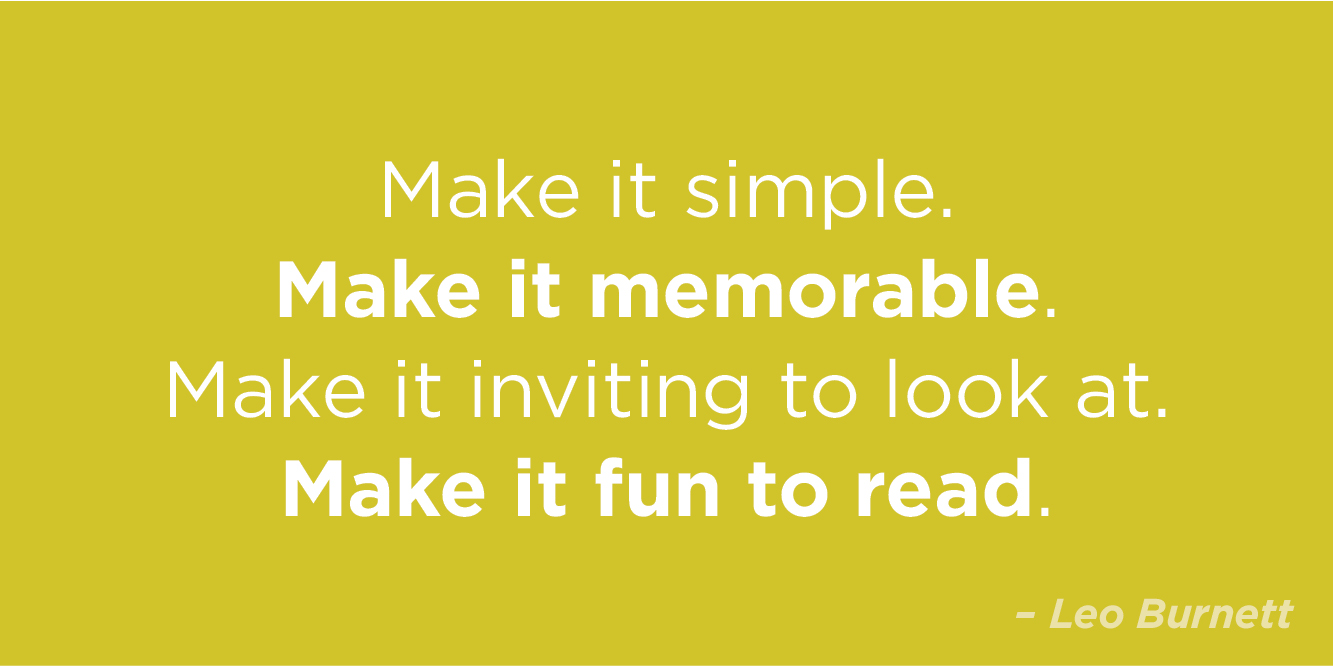 """Make it simple. Make it memorable. Make it inviting to look at. Make it fun to read."" by Leo Burnett"