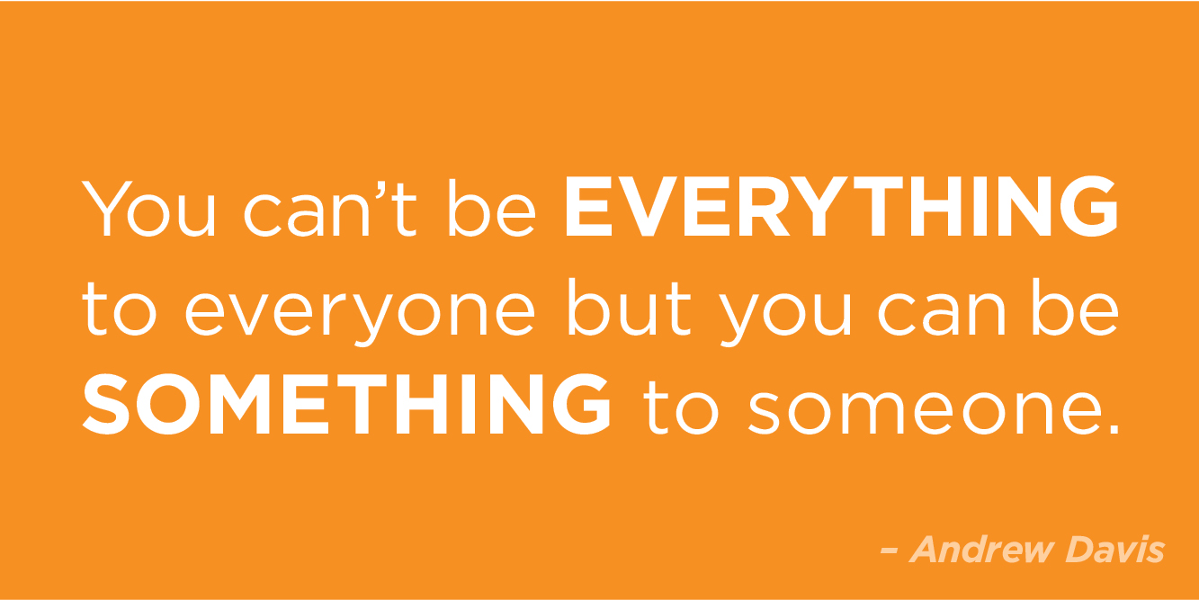 """You can't be everything to everyone but you can be something to someone"" by Andrew Davis"