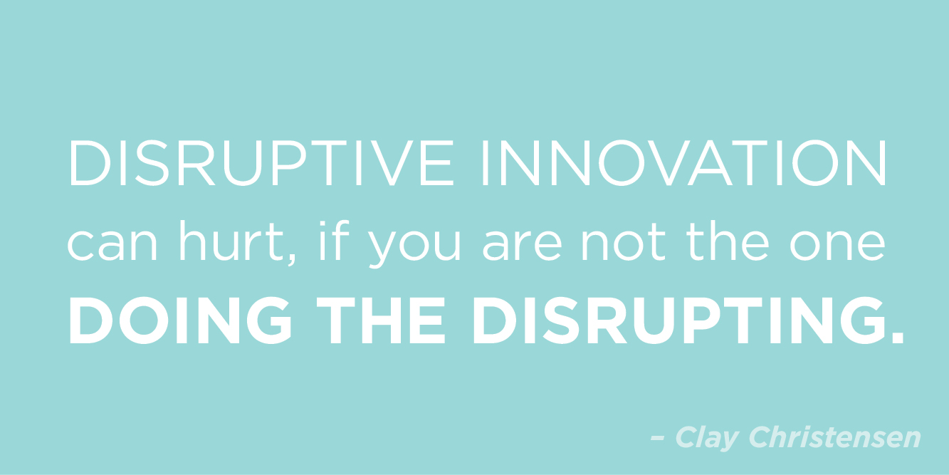 """Disruptive innovation can hurt, if you are not the one doing the disrupting"" by Clay Christensen"