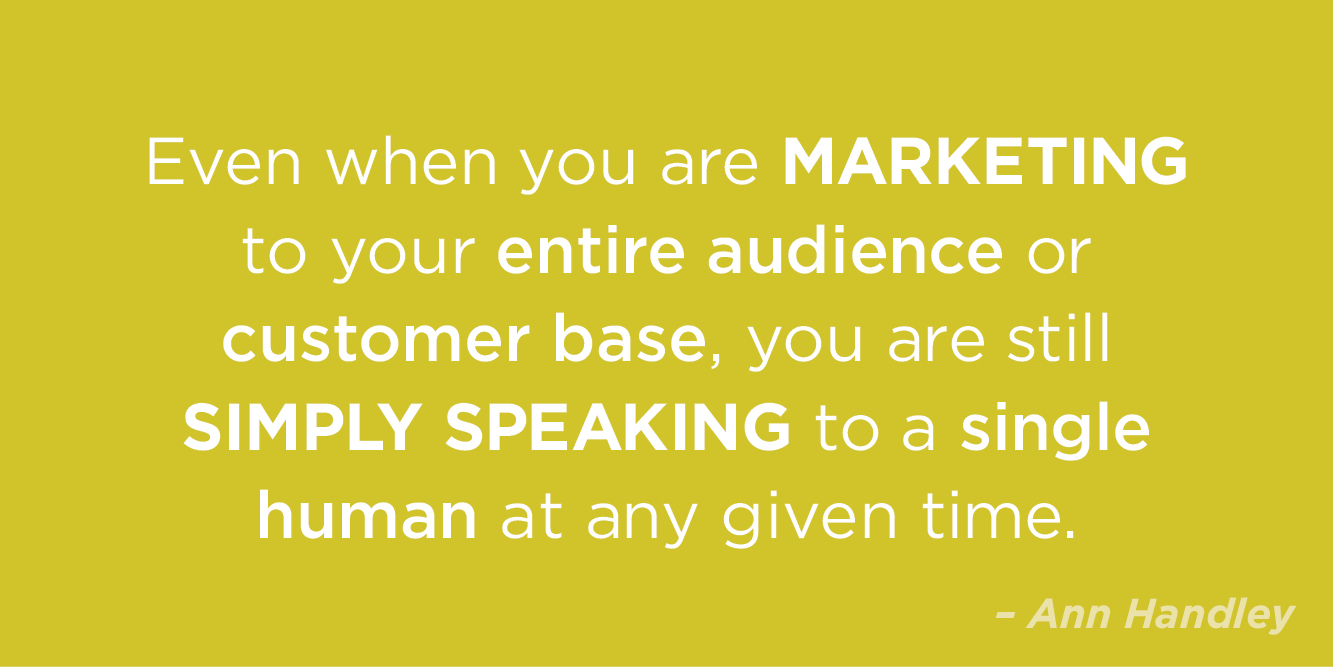 """Even if you are marketing to your entire audience or customer base, you are still simply speaking to a single human at any given time"" by Ann Handley"
